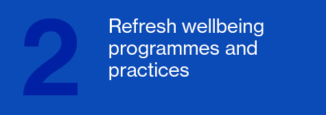 Refresh wellbeing programmes and practices